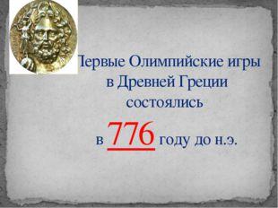 Первые Олимпийские игры в Древней Греции состоялись в 776 году до н.э.