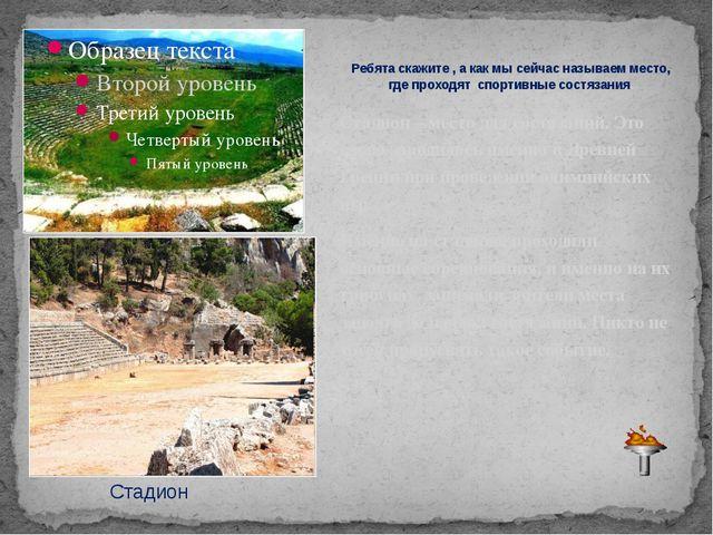 Стадион – место для состязаний. Это слово зародилось именно в Древней Греции...