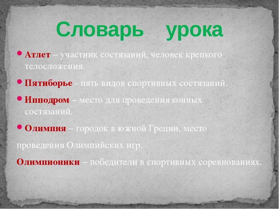 Словарь урока Атлет – участник состязаний, человек крепкого телосложения. Пят...