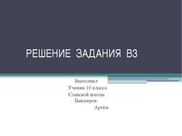 РЕШЕНИЕ ЗАДАНИЯ В3 Выполнил Ученик 10 класса Славской школы Башкиров Артём