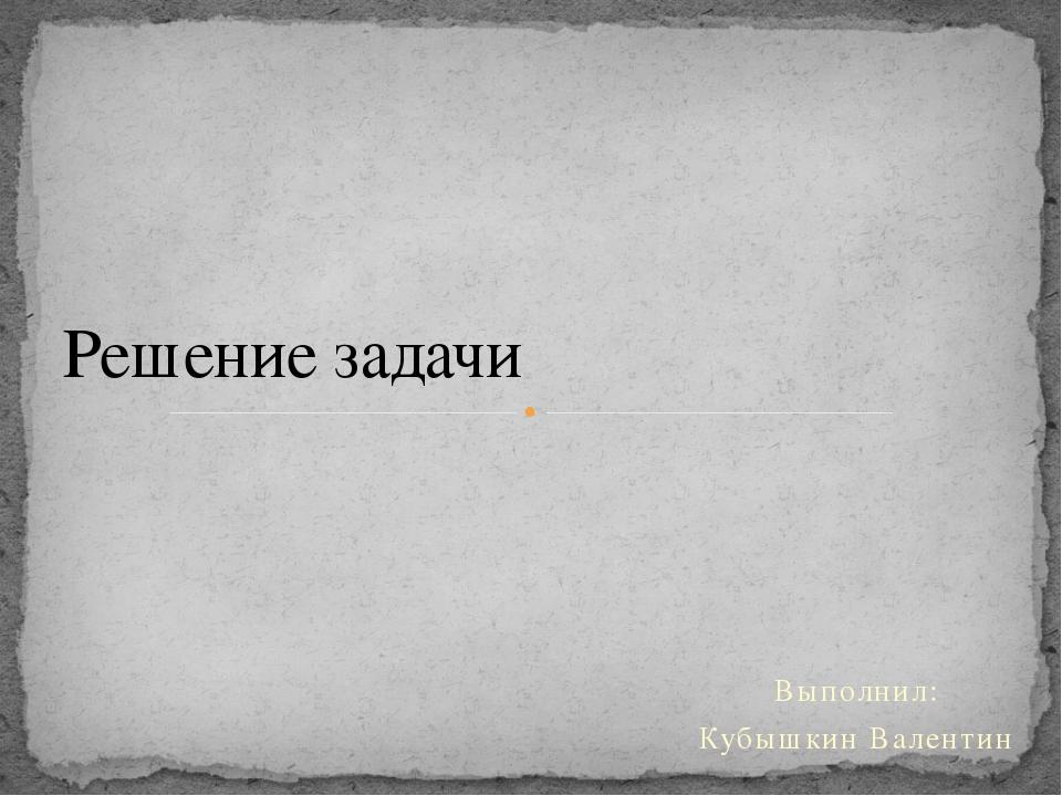 Выполнил: Кубышкин Валентин Решение задачи
