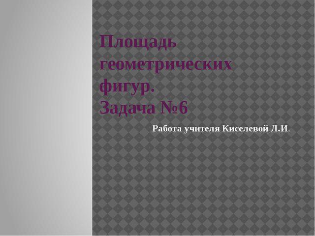 Площадь геометрических фигур. Задача №6 Работа учителя Киселевой Л.И.
