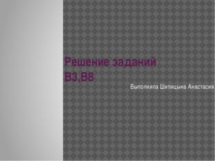 Решение заданий В3,В8 Выполнила Шипицына Анастасия