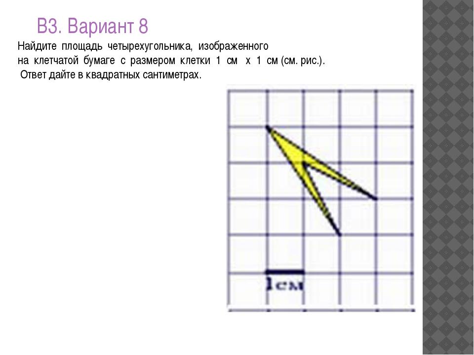 В3. Вариант 8 Найдите площадь четырехугольника, изображенного на клетчат...