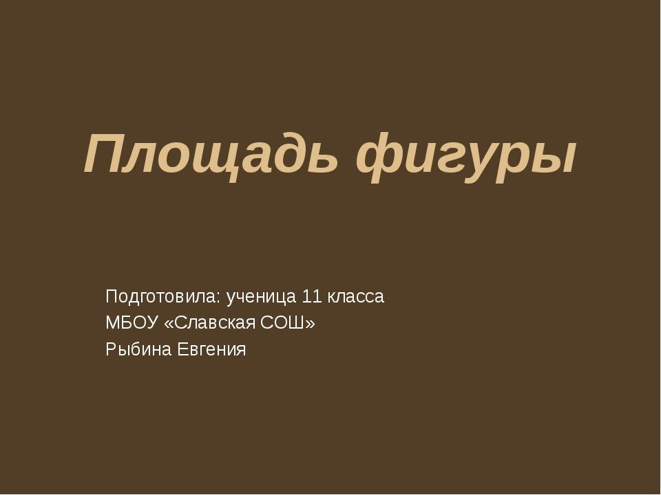 Площадь фигуры Подготовила: ученица 11 класса МБОУ «Славская СОШ» Рыбина Евге...
