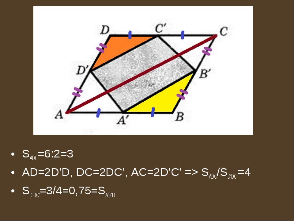 SADC=6:2=3 AD=2D'D, DC=2DC', AC=2D'C' => SADC/SD'DC'=4 SD'DC'=3/4=0,75=SA'B'B