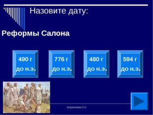 Шкуренкова Л.И Назовите дату: Реформы Салона 490 г до н.э. 776 г до н.э. 480