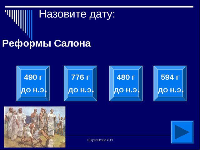 Шкуренкова Л.И Назовите дату: Реформы Салона 490 г до н.э. 776 г до н.э. 480...
