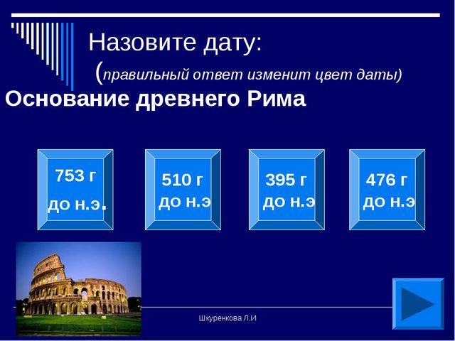 Шкуренкова Л.И Назовите дату: (правильный ответ изменит цвет даты) Основание...