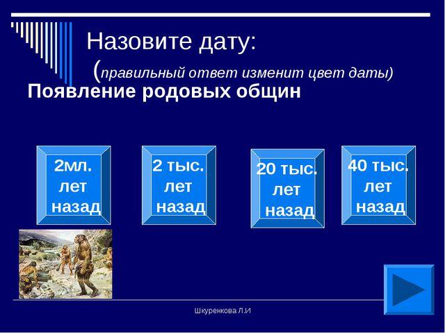 Шкуренкова Л.И Назовите дату: (правильный ответ изменит цвет даты) Появление...