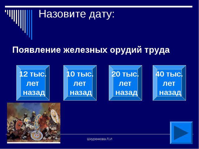 Шкуренкова Л.И Назовите дату: Появление железных орудий труда 12 тыс. лет наз...