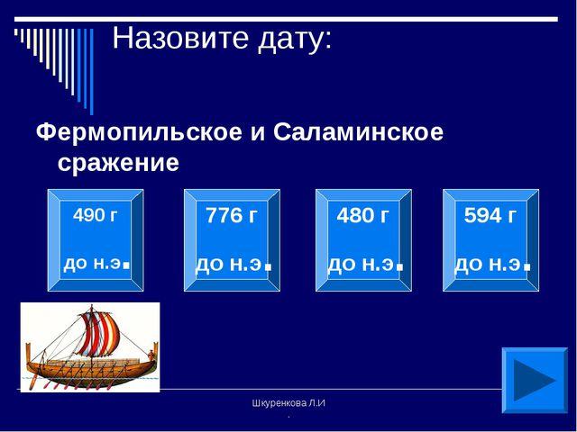 Шкуренкова Л.И . Назовите дату: Фермопильское и Саламинское сражение 490 г до...