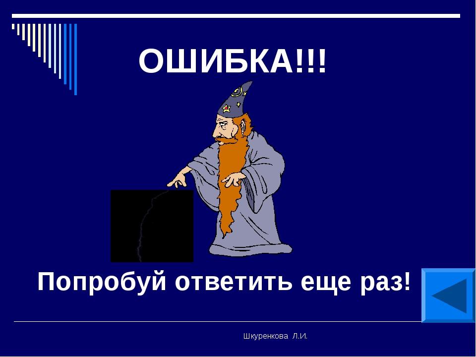 Шкуренкова Л.И. ОШИБКА!!! Попробуй ответить еще раз! Шкуренкова Л.И.