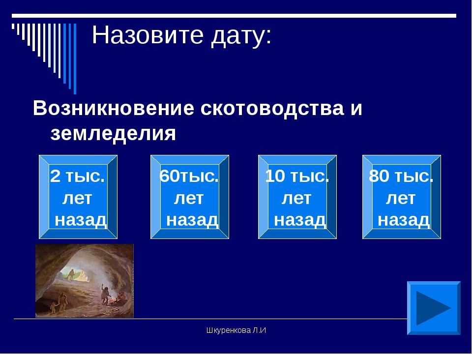 Шкуренкова Л.И Назовите дату: Возникновение скотоводства и земледелия 2 тыс....