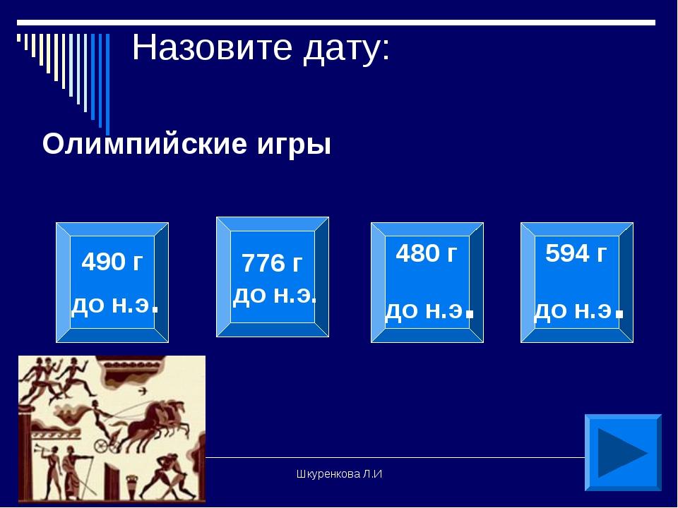 Шкуренкова Л.И Назовите дату: Олимпийские игры 490 г до н.э. 776 г до н.э. 48...