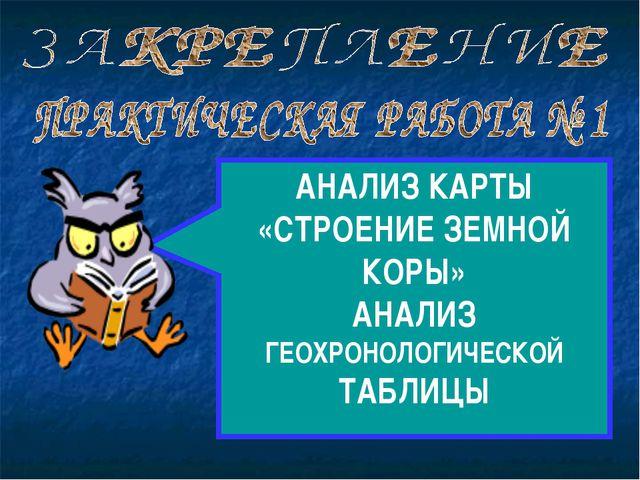 АНАЛИЗ КАРТЫ «СТРОЕНИЕ ЗЕМНОЙ КОРЫ» АНАЛИЗ ГЕОХРОНОЛОГИЧЕСКОЙ ТАБЛИЦЫ