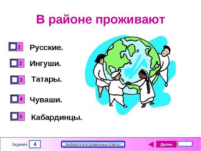 4 Задание Выберите все правильные ответы! В районе проживают Русские. Ингуши....