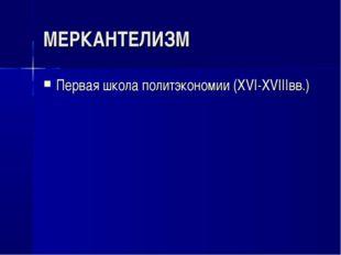 МЕРКАНТЕЛИЗМ Первая школа политэкономии (XVI-XVIIIвв.)