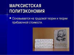 МАРКСИСТСКАЯ ПОЛИТЭКОНОМИЯ Основывается на трудовой теории и теории прибавочн