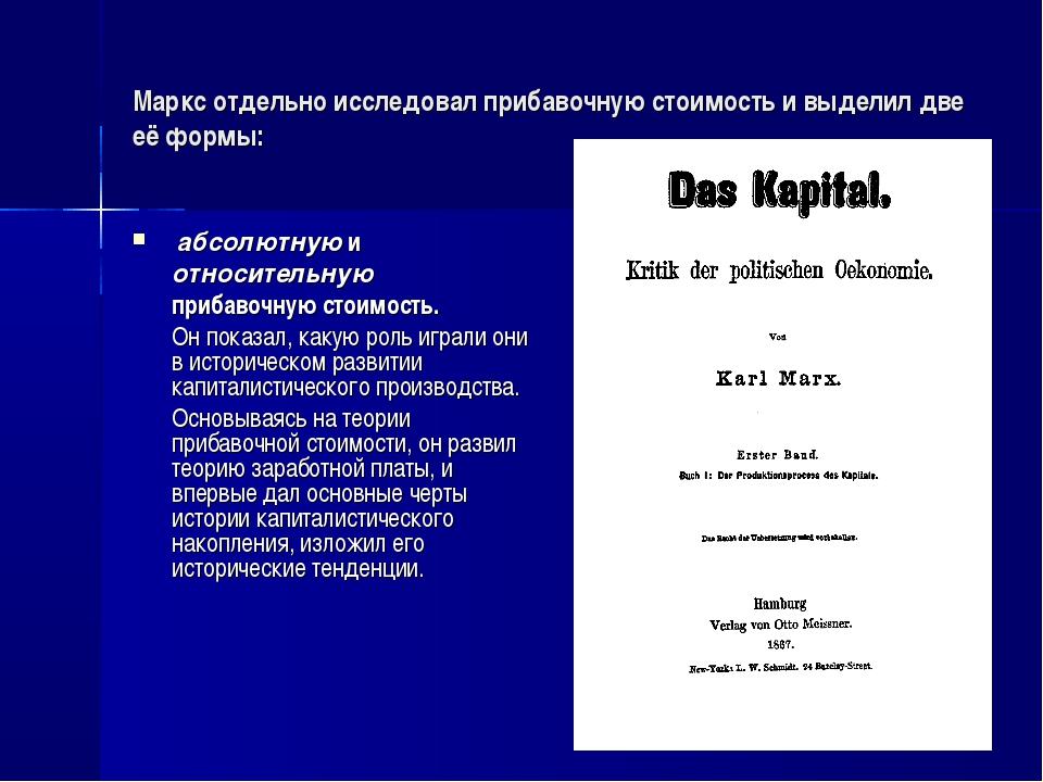 Маркс отдельно исследовал прибавочную стоимость и выделил две её формы: абсо...