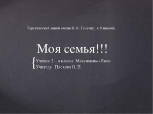 Моя семья!!! Ученик 2 – а класса Максименко Яков Учитель Плехова Н. П. Терет