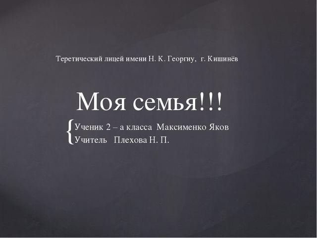 Моя семья!!! Ученик 2 – а класса Максименко Яков Учитель Плехова Н. П. Терет...
