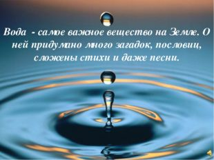 Вода - самое важное вещество на Земле. О ней придумано много загадок, послови