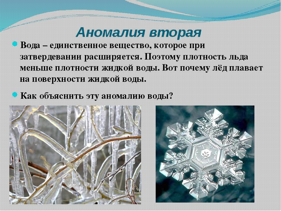 Аномалия вторая Вода – единственное вещество, которое при затвердевании расши...