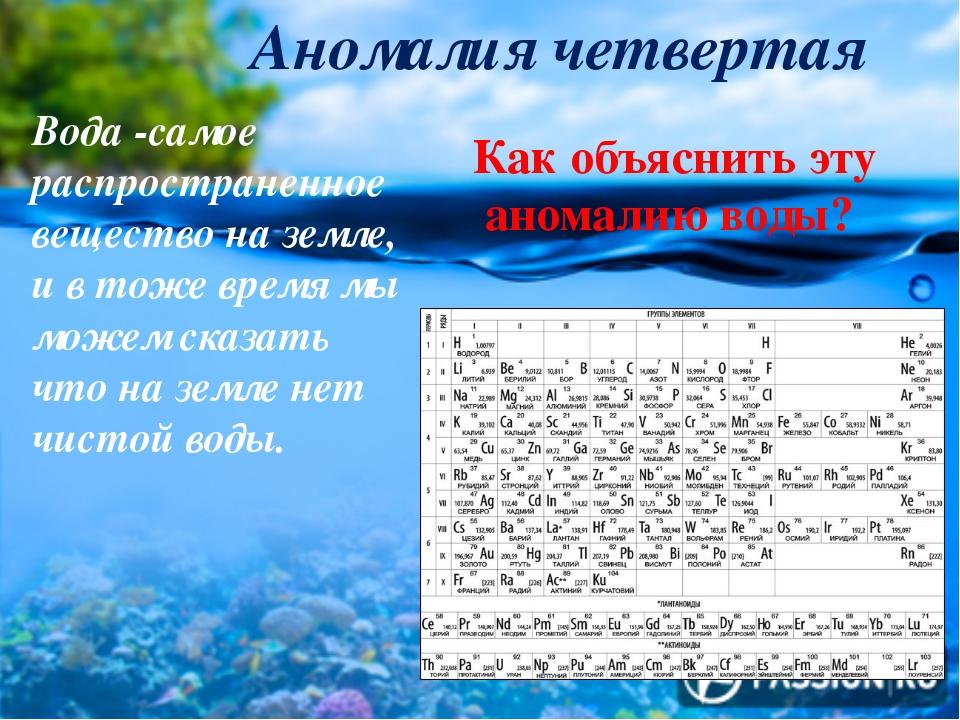 Аномалия четвертая Вода -самое распространенное вещество на земле, и в тоже...