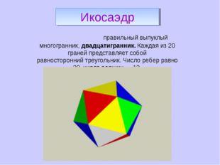 Икоса́эдр-правильный выпуклый многогранник,двадцатигранник. Каждая из 20 гр