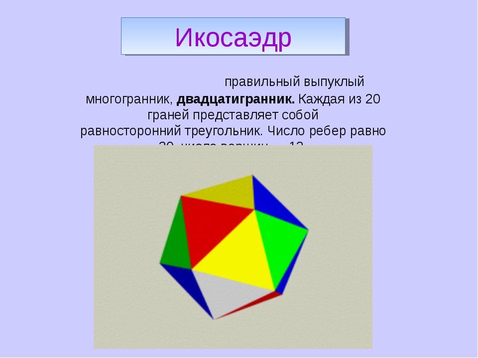 Икоса́эдр-правильный выпуклый многогранник,двадцатигранник. Каждая из 20 гр...