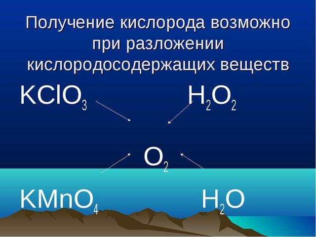 Получение кислорода возможно при разложении кислородосодержащих веществ KClO3...
