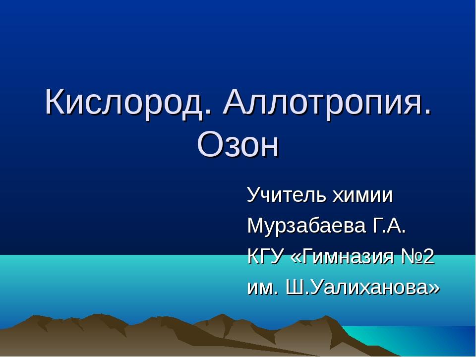 Кислород. Аллотропия. Озон Учитель химии Мурзабаева Г.А. КГУ «Гимназия №2 им....