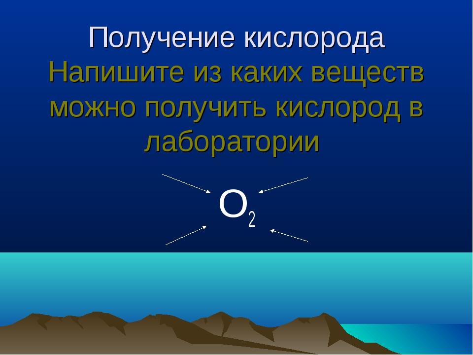 Получение кислорода Напишите из каких веществ можно получить кислород в лабор...