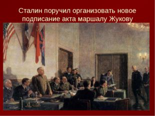 Сталин поручил организовать новое подписание акта маршалу Жукову