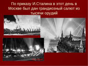 По приказу И.Сталина в этот день в Москве был дан грандиозный салют из тысячи
