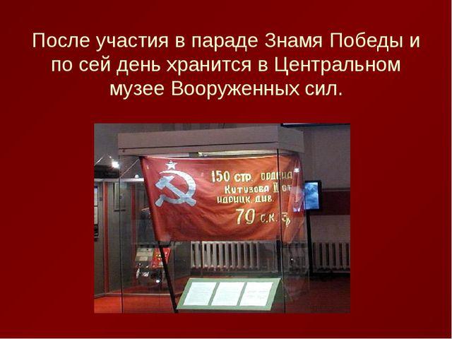 После участия в параде Знамя Победы и по сей день хранится в Центральном музе...