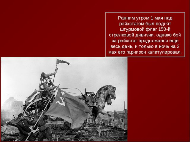 Ранним утром 1 мая над рейхстагом был поднят штурмовой флаг 150-й стрелковой...
