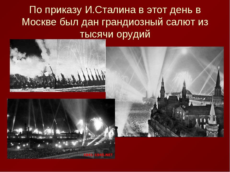 По приказу И.Сталина в этот день в Москве был дан грандиозный салют из тысячи...