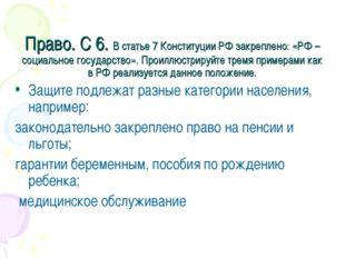 Право. С 6. В статье 7 Конституции РФ закреплено: «РФ –социальное государство