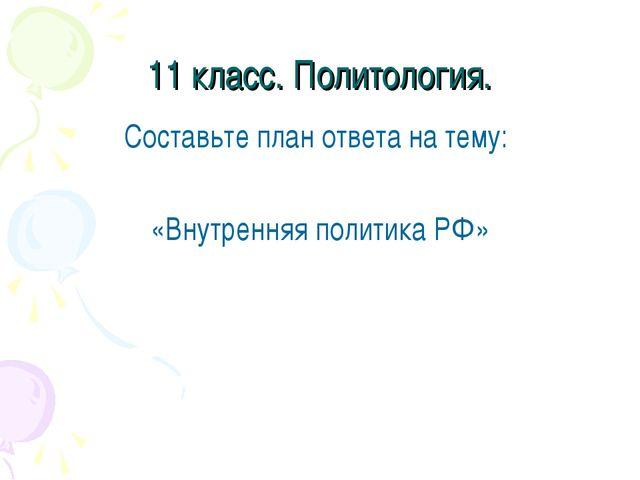 11 класс. Политология. Составьте план ответа на тему: «Внутренняя политика РФ»