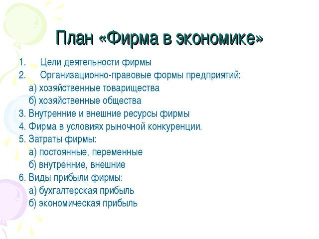 План «Фирма в экономике» Цели деятельности фирмы Организационно-правовые форм...