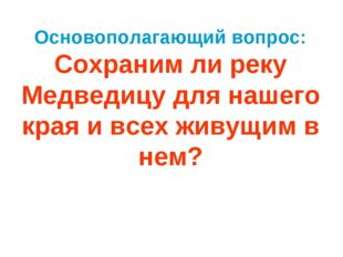 Основополагающий вопрос: Сохраним ли реку Медведицу для нашего края и всех жи