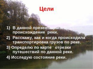 Цели В данной презентации я объясню происхождение реки. Расскажу, как и когда