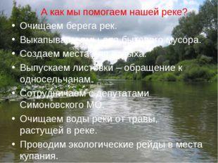 А как мы помогаем нашей реке? Очищаем берега рек. Выкапываем ямы для бытового