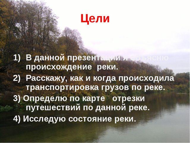 Цели В данной презентации я объясню происхождение реки. Расскажу, как и когда...