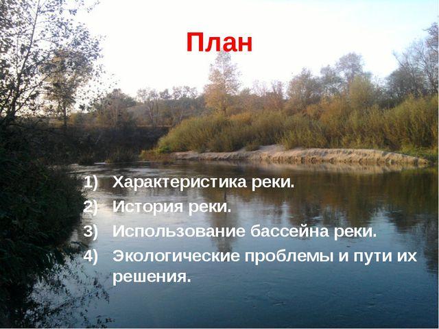 План Характеристика реки. История реки. Использование бассейна реки. Экологич...