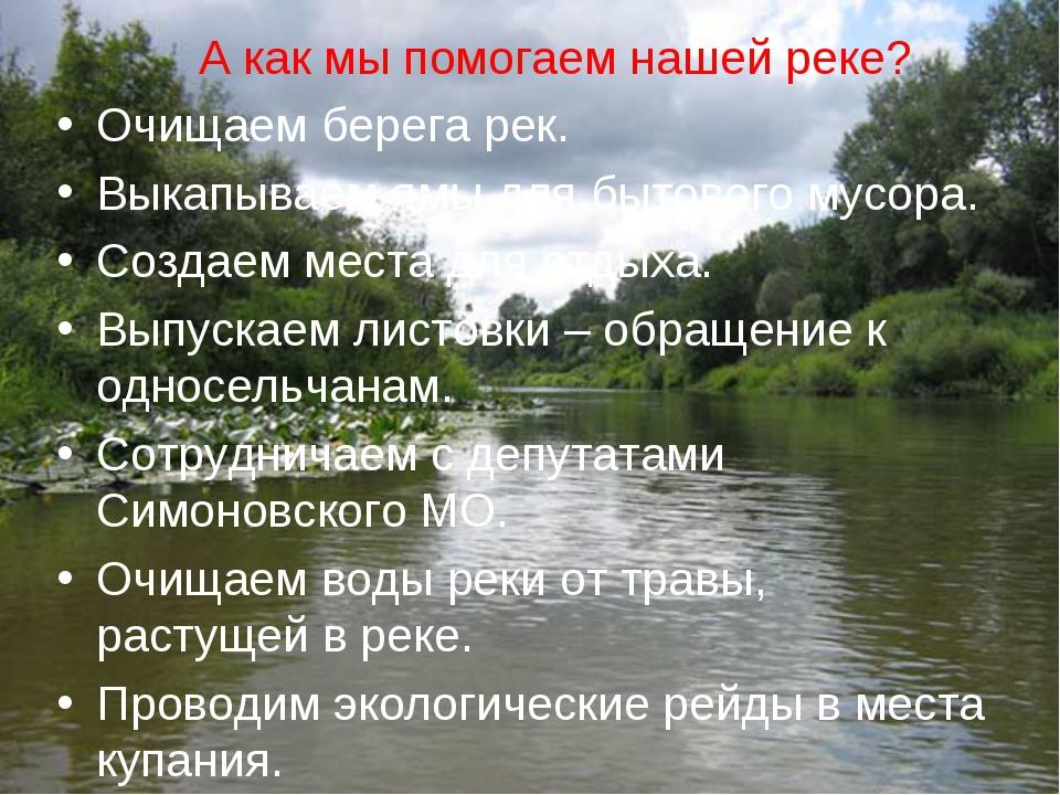 А как мы помогаем нашей реке? Очищаем берега рек. Выкапываем ямы для бытового...