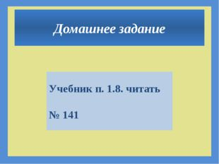 Домашнее задание Учебник п. 1.8. читать № 141