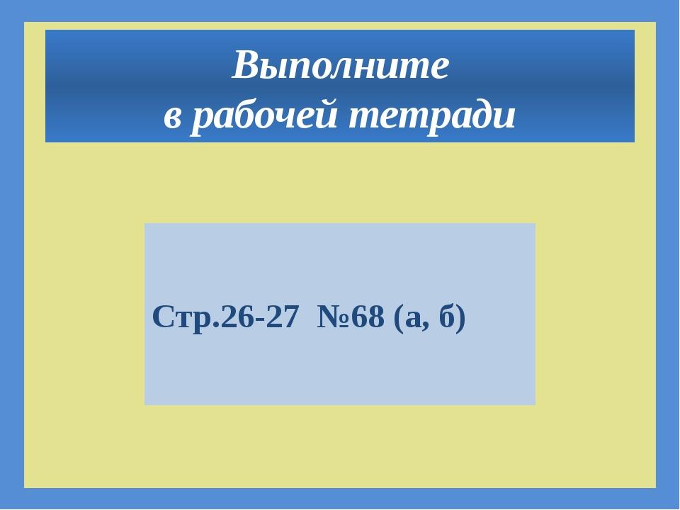Выполните в рабочей тетради Стр.26-27 №68 (а, б)